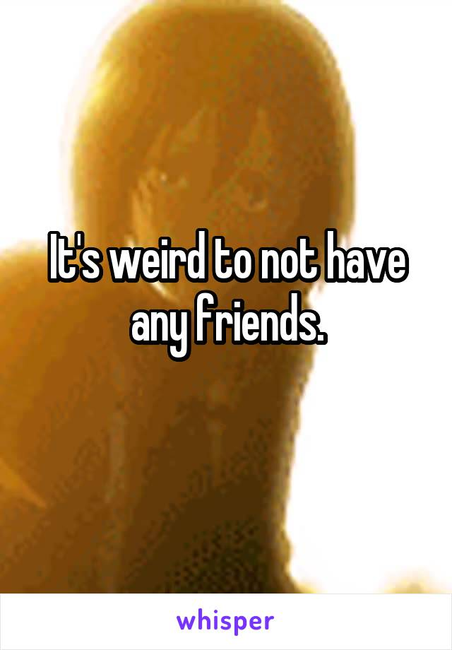 It's weird to not have any friends.