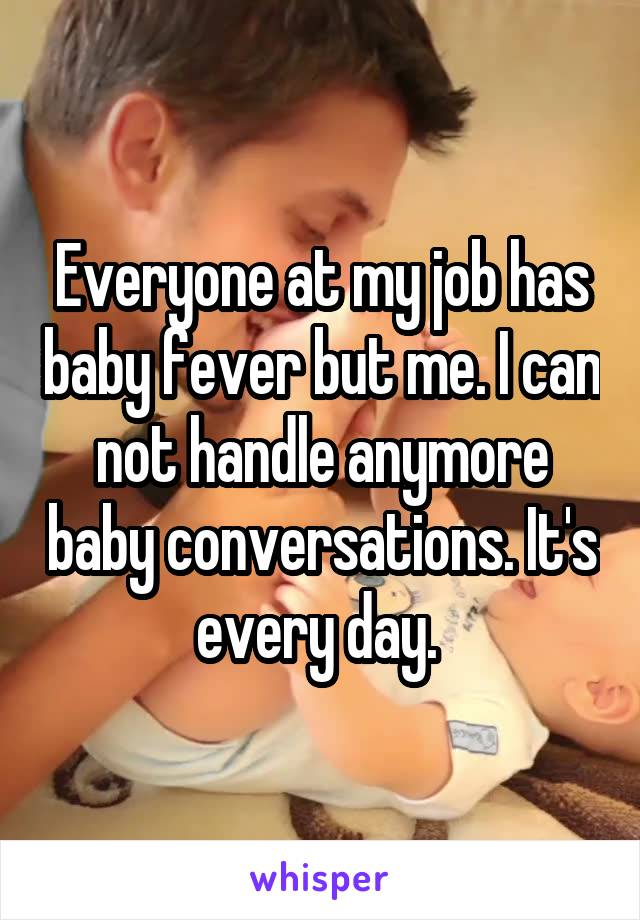 Everyone at my job has baby fever but me. I can not handle anymore baby conversations. It's every day.