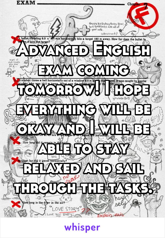 Advanced English exam coming tomorrow! I hope everything will be okay and I will be able to stay relaxed and sail through the tasks.