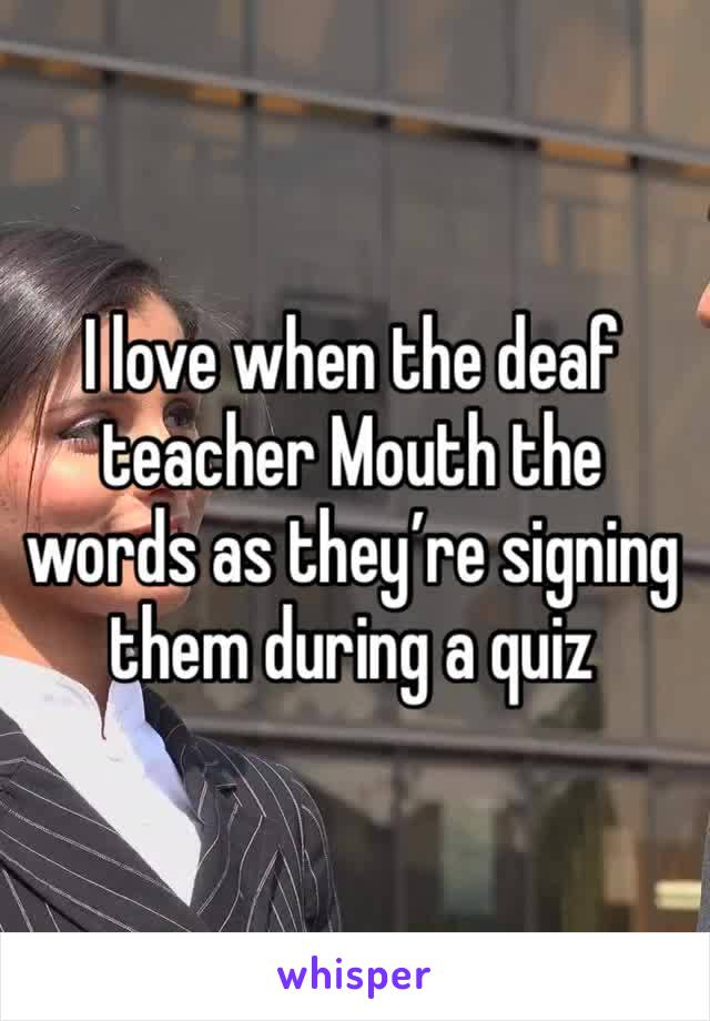 I love when the deaf teacher Mouth the words as they're signing them during a quiz