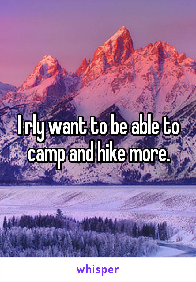 I rly want to be able to camp and hike more.
