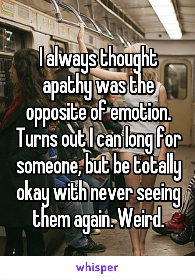 I always thought apathy was the opposite of emotion. Turns out I can long for someone, but be totally okay with never seeing them again. Weird.