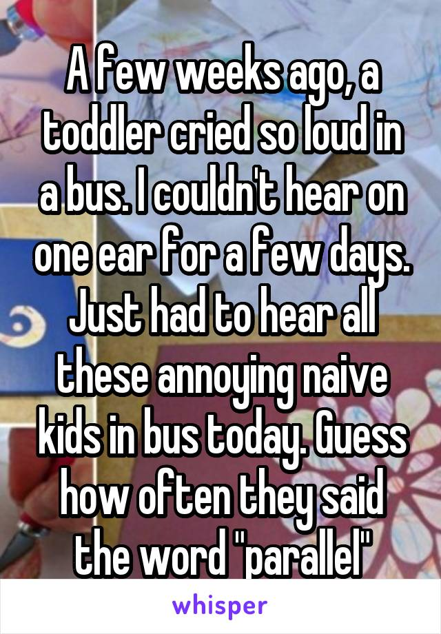 "A few weeks ago, a toddler cried so loud in a bus. I couldn't hear on one ear for a few days. Just had to hear all these annoying naive kids in bus today. Guess how often they said the word ""parallel"""