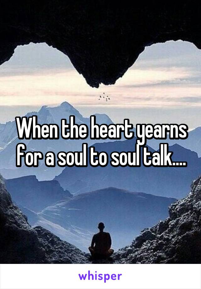 When the heart yearns for a soul to soul talk....