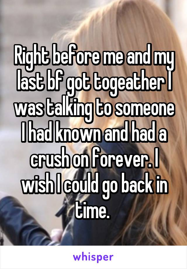 Right before me and my last bf got togeather I was talking to someone I had known and had a crush on forever. I wish I could go back in time.