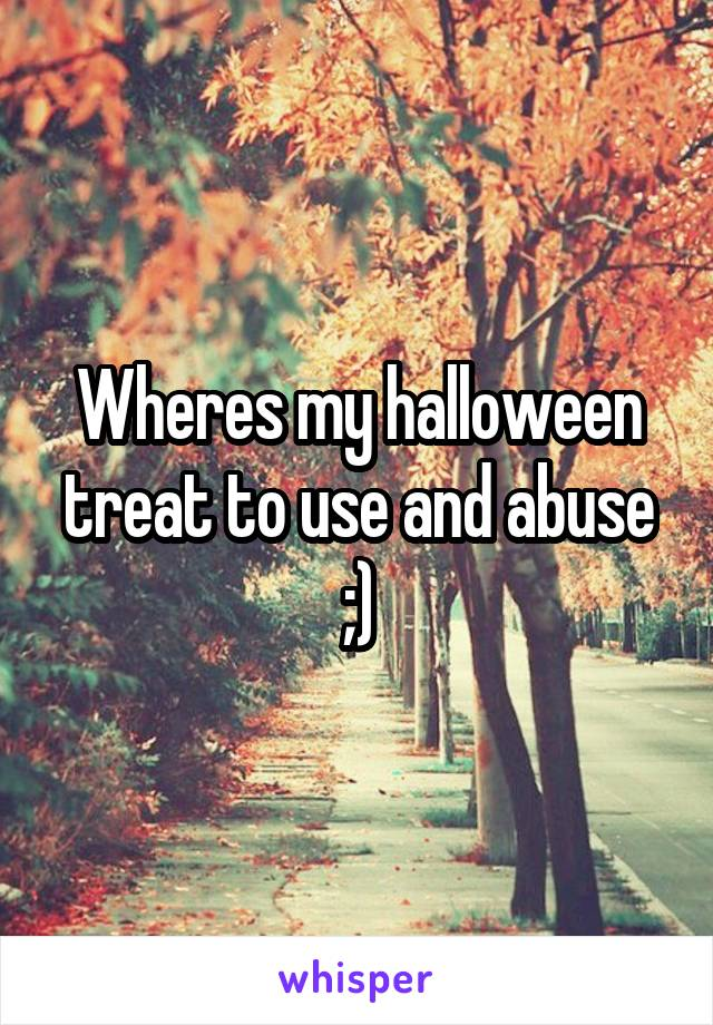 Wheres my halloween treat to use and abuse ;)