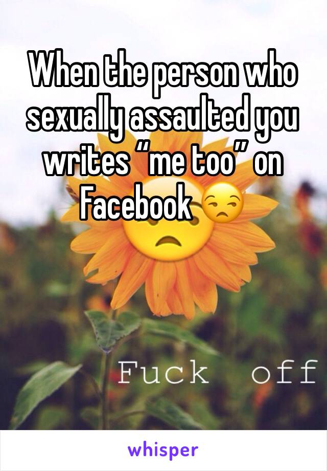 "When the person who sexually assaulted you writes ""me too"" on Facebook 😒"