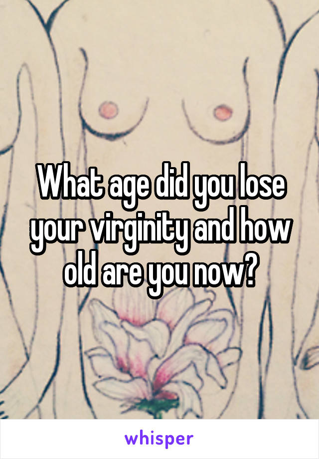 What age did you lose your virginity and how old are you now?