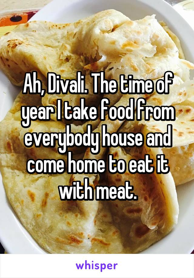 Ah, Divali. The time of year I take food from everybody house and come home to eat it with meat.
