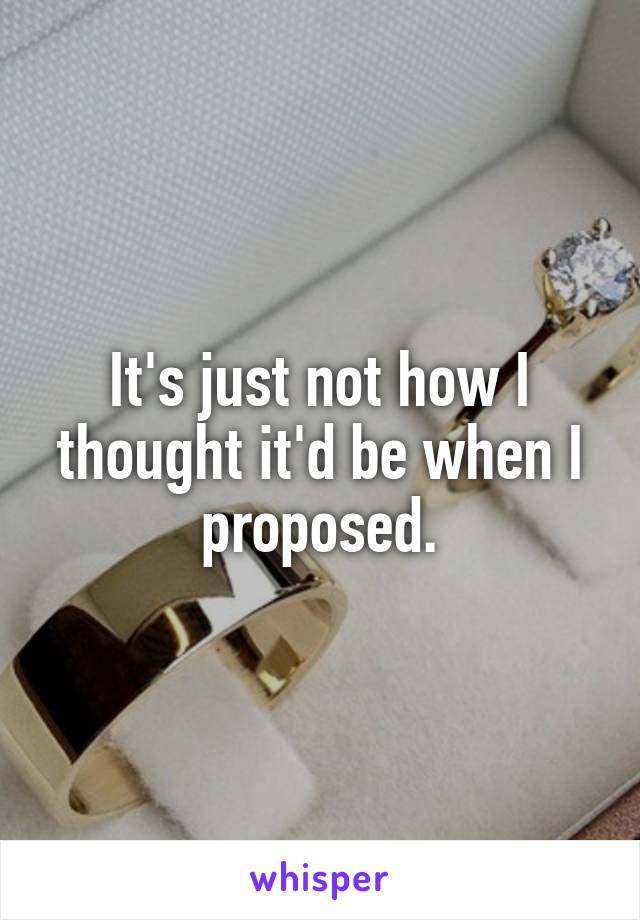 It's just not how I thought it'd be when I proposed.