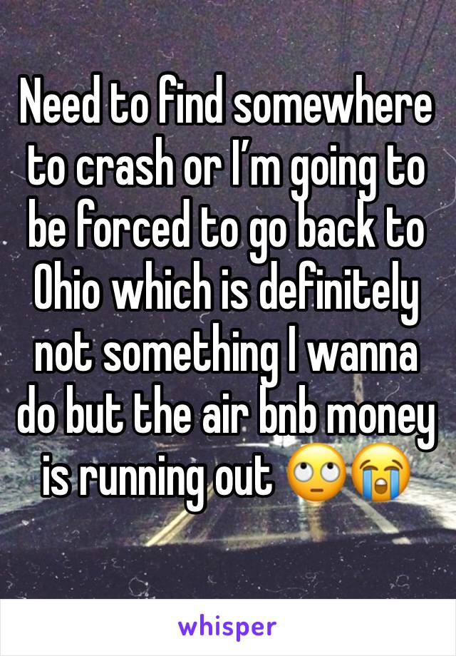 Need to find somewhere to crash or I'm going to be forced to go back to Ohio which is definitely not something I wanna do but the air bnb money is running out 🙄😭