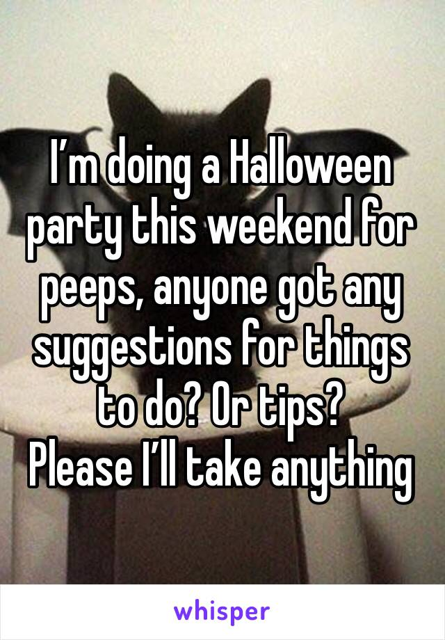 I'm doing a Halloween party this weekend for peeps, anyone got any suggestions for things to do? Or tips?  Please I'll take anything
