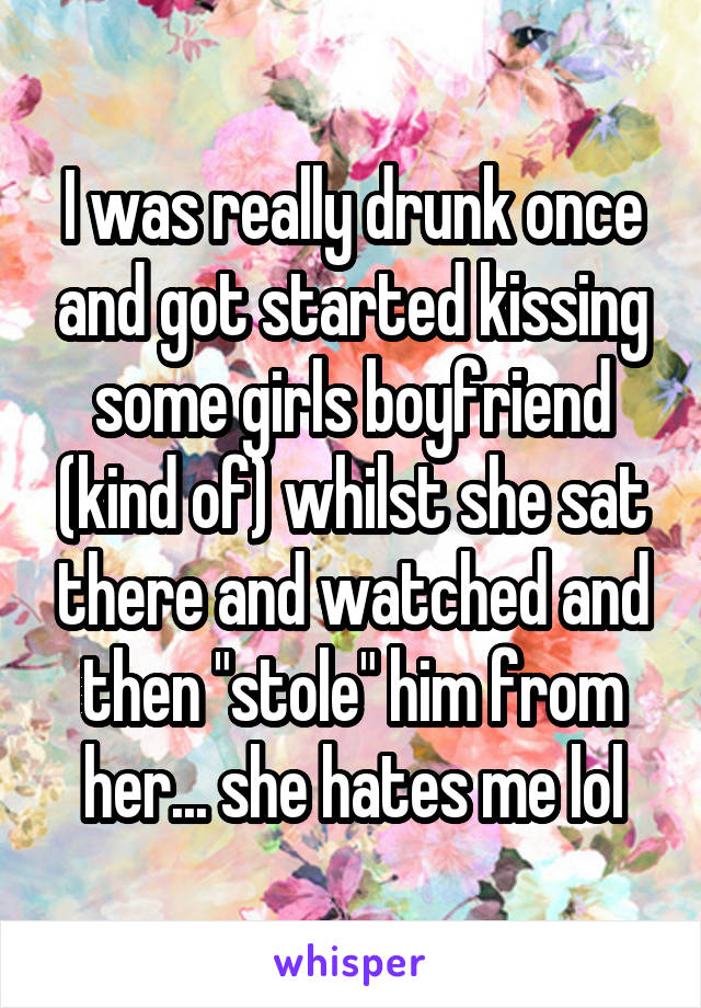 """I was really drunk once and got started kissing some girls boyfriend (kind of) whilst she sat there and watched and then """"stole"""" him from her... she hates me lol"""