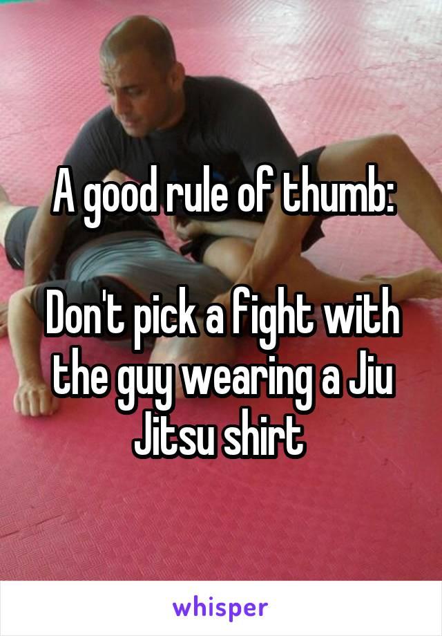 A good rule of thumb:  Don't pick a fight with the guy wearing a Jiu Jitsu shirt