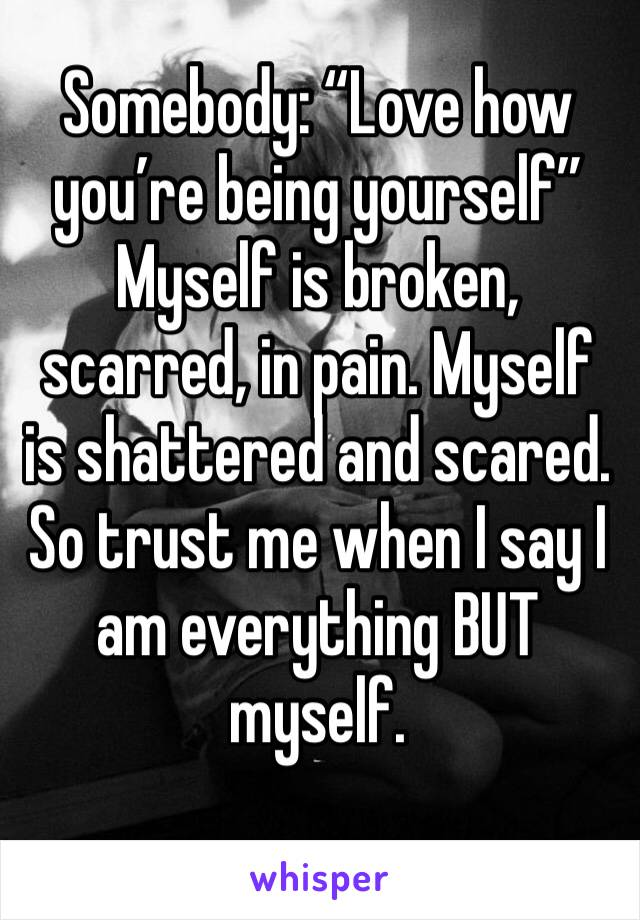 """Somebody: """"Love how you're being yourself"""" Myself is broken, scarred, in pain. Myself is shattered and scared. So trust me when I say I am everything BUT myself."""