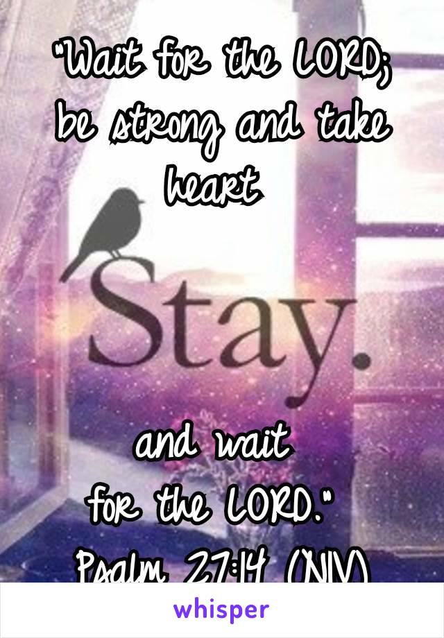 """""""Wait for the LORD;  be strong and take heart     and wait  for the LORD.""""  Psalm 27:14 (NIV)"""