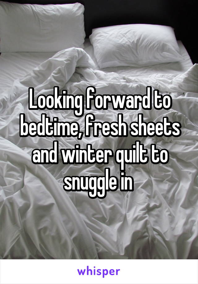 Looking forward to bedtime, fresh sheets and winter quilt to snuggle in