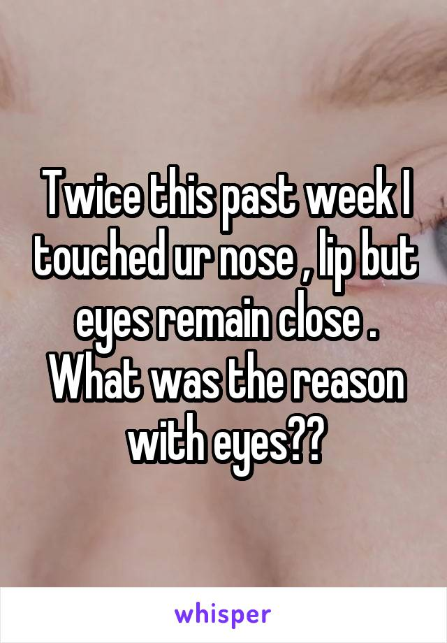Twice this past week I touched ur nose , lip but eyes remain close . What was the reason with eyes??