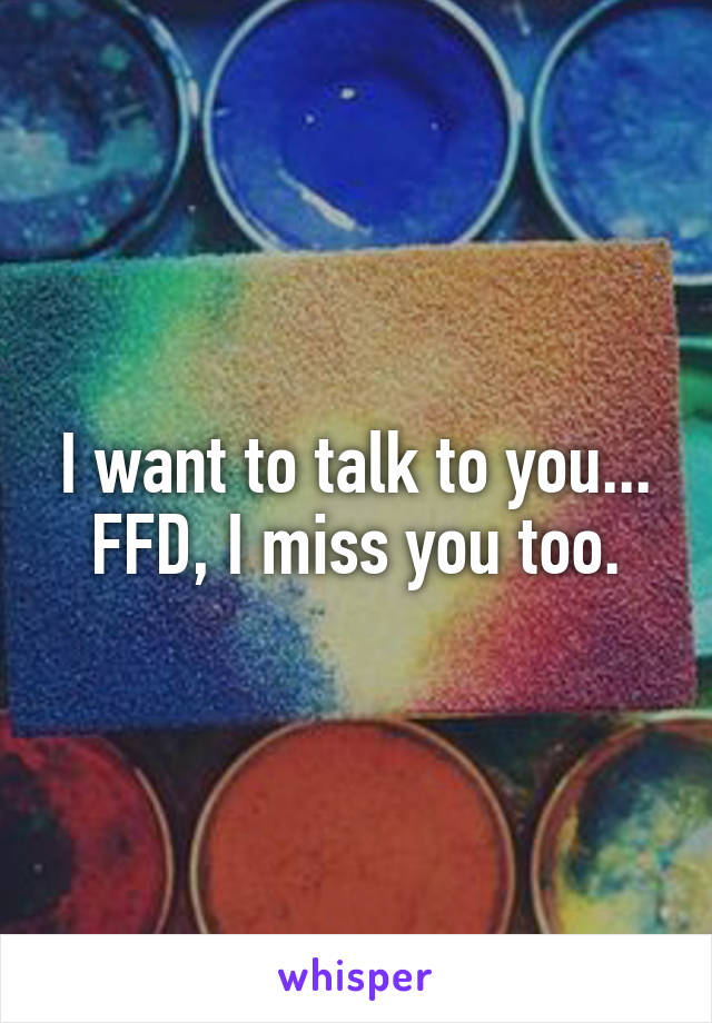 I want to talk to you... FFD, I miss you too.
