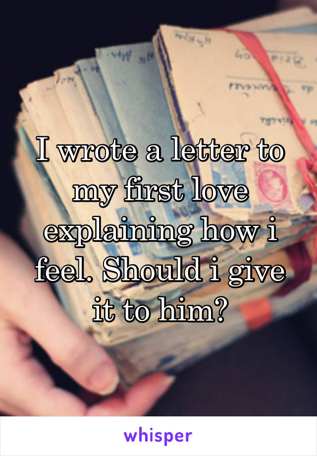 I wrote a letter to my first love explaining how i feel. Should i give it to him?