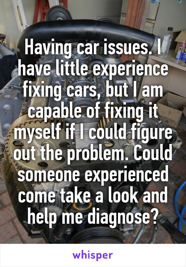 Having car issues. I have little experience fixing cars, but I am capable of fixing it myself if I could figure out the problem. Could someone experienced come take a look and help me diagnose?
