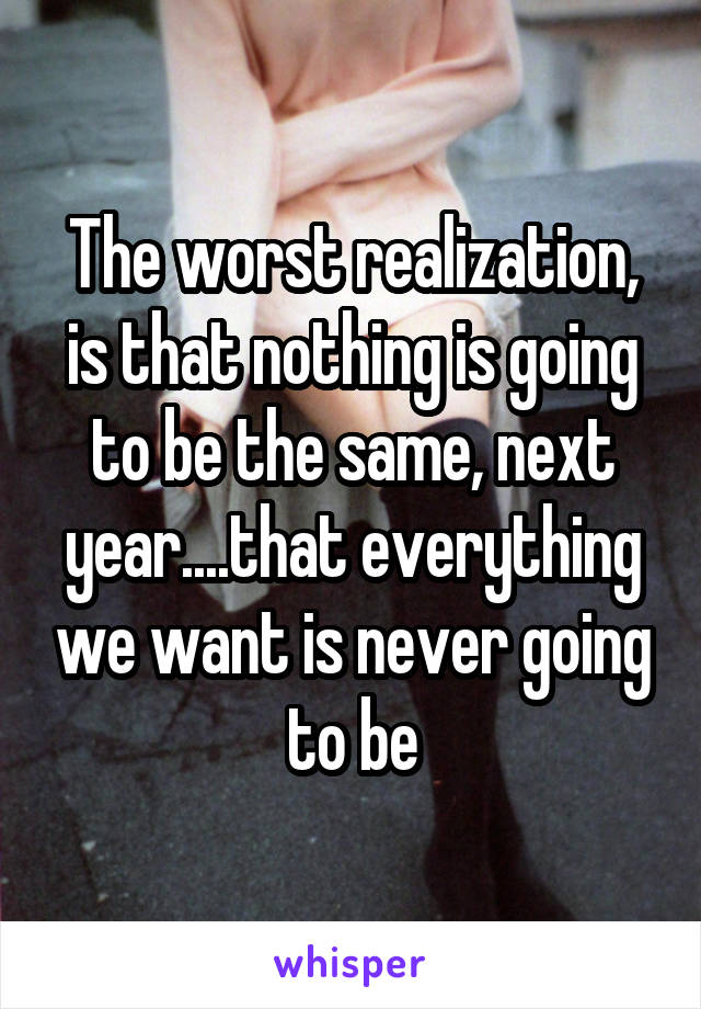 The worst realization, is that nothing is going to be the same, next year....that everything we want is never going to be