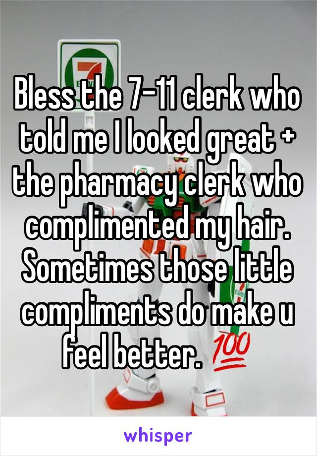 Bless the 7-11 clerk who told me I looked great + the pharmacy clerk who complimented my hair. Sometimes those little compliments do make u feel better. 💯