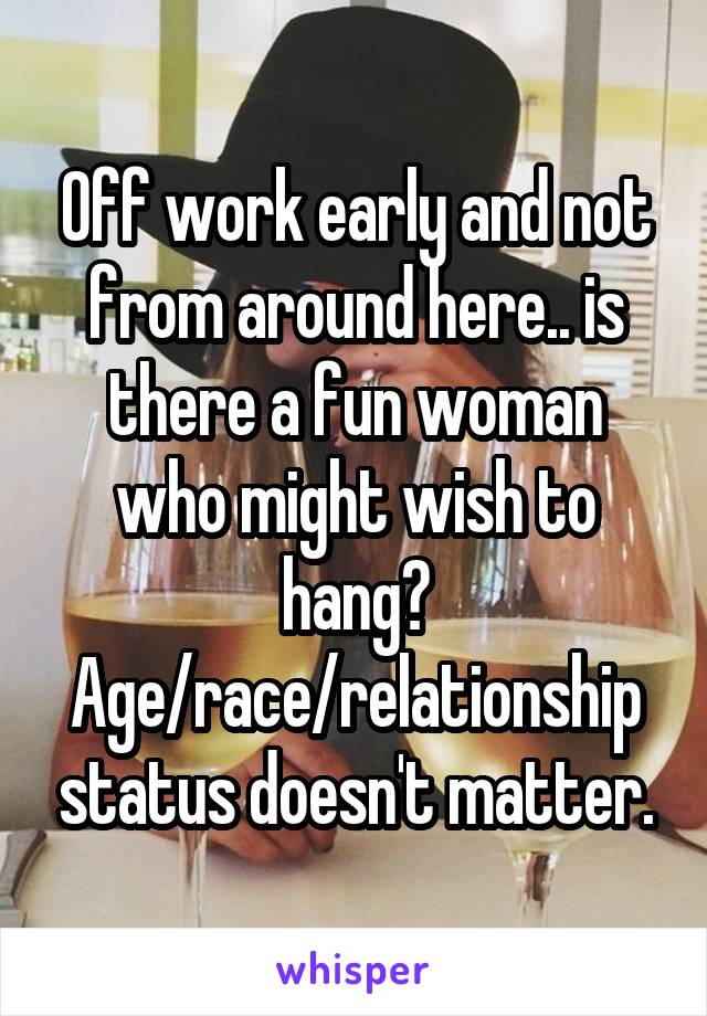 Off work early and not from around here.. is there a fun woman who might wish to hang? Age/race/relationship status doesn't matter.