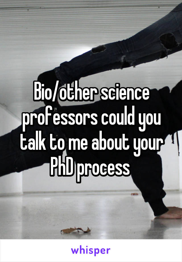 Bio/other science professors could you talk to me about your PhD process