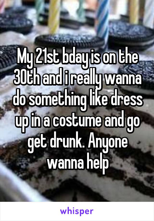 My 21st bday is on the 30th and i really wanna do something like dress up in a costume and go get drunk. Anyone wanna help