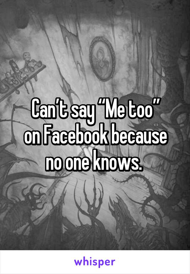 "Can't say ""Me too"" on Facebook because no one knows."