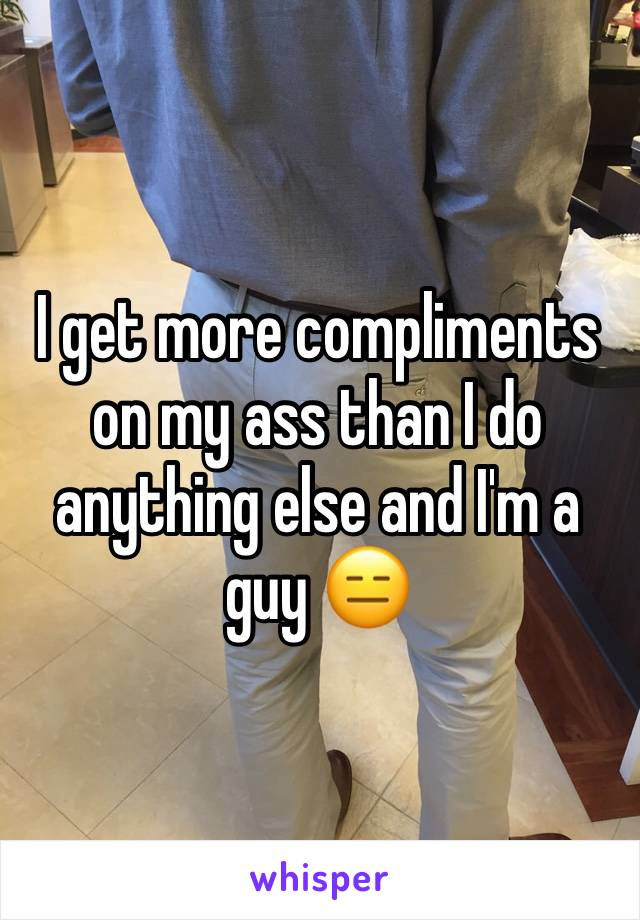 I get more compliments on my ass than I do anything else and I'm a guy 😑