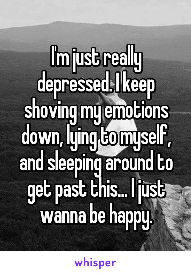 I'm just really depressed. I keep shoving my emotions down, lying to myself, and sleeping around to get past this... I just wanna be happy.