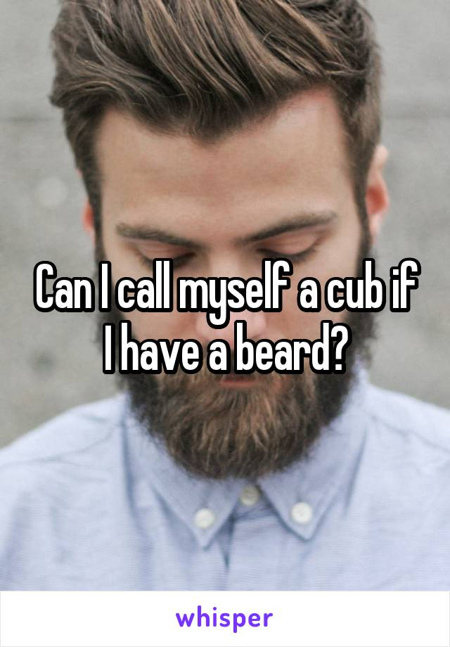 Can I call myself a cub if I have a beard?