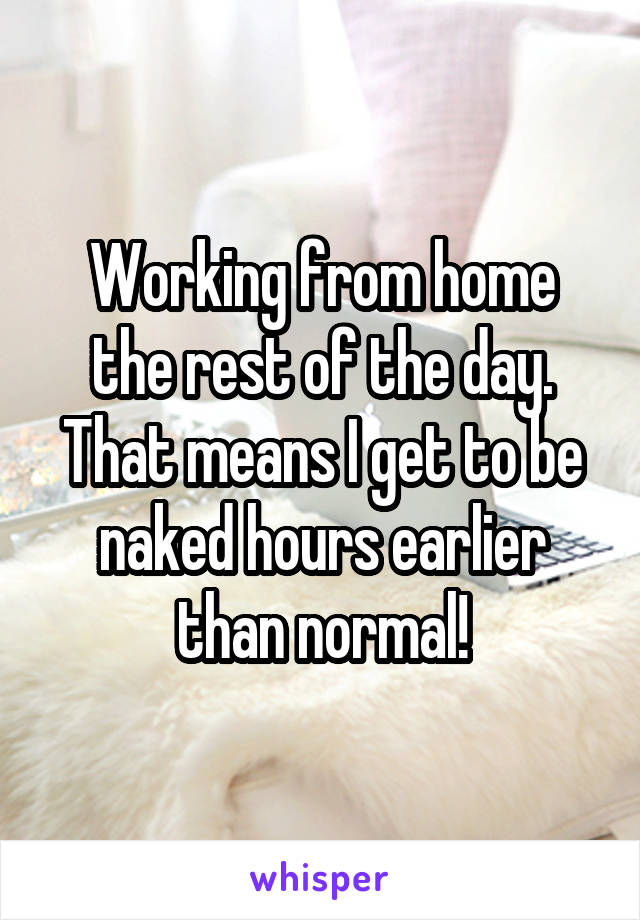 Working from home the rest of the day. That means I get to be naked hours earlier than normal!