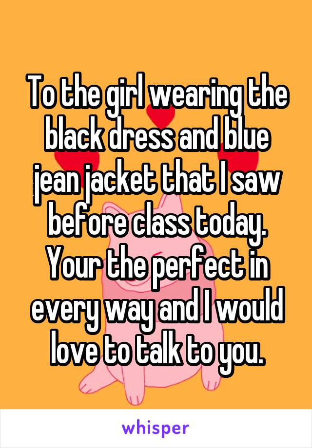 To the girl wearing the black dress and blue jean jacket that I saw before class today. Your the perfect in every way and I would love to talk to you.