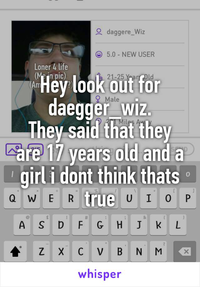 Hey look out for daegger_wiz. They said that they are 17 years old and a girl i dont think thats true