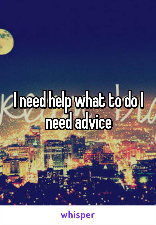 I need help what to do I need advice