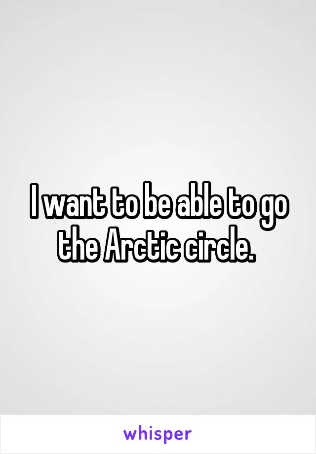I want to be able to go the Arctic circle.