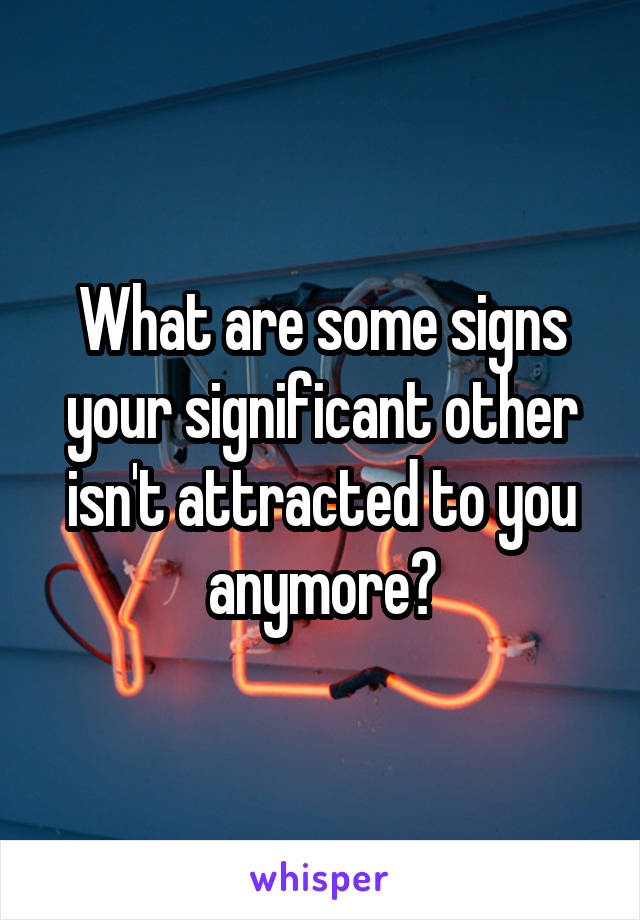 What are some signs your significant other isn't attracted to you anymore?