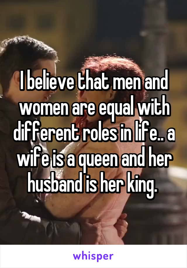 I believe that men and women are equal with different roles in life.. a wife is a queen and her husband is her king.