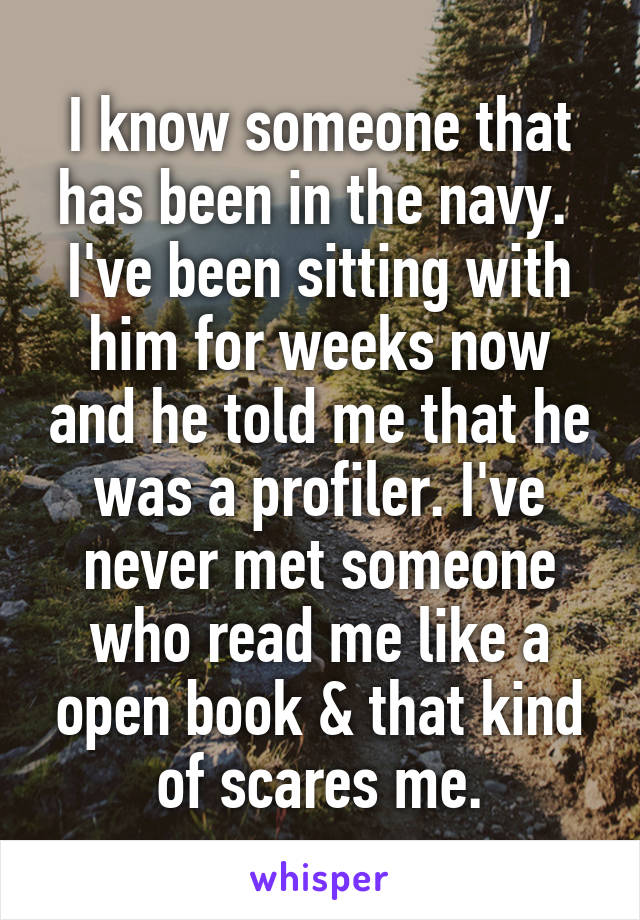 I know someone that has been in the navy.  I've been sitting with him for weeks now and he told me that he was a profiler. I've never met someone who read me like a open book & that kind of scares me.