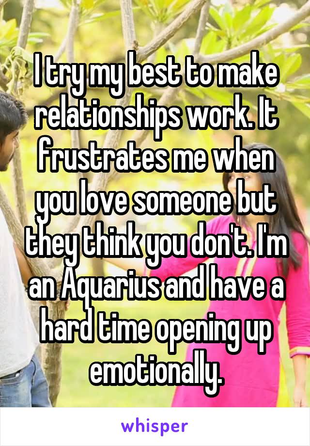 I try my best to make relationships work. It frustrates me when you love someone but they think you don't. I'm an Aquarius and have a hard time opening up emotionally.