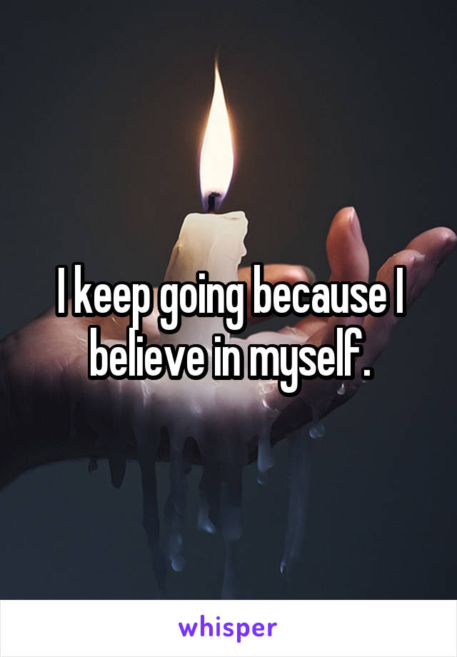 I keep going because I believe in myself.