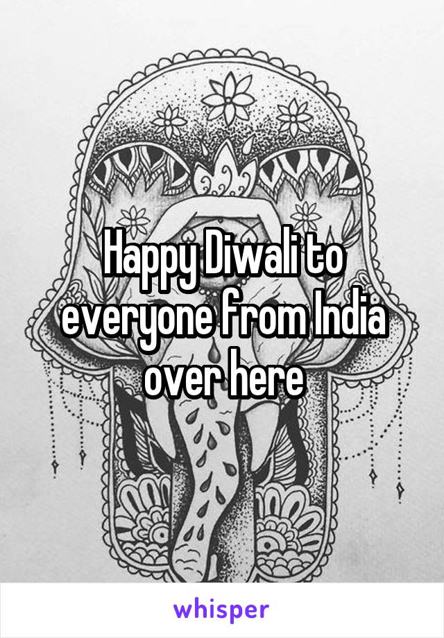 Happy Diwali to everyone from India over here