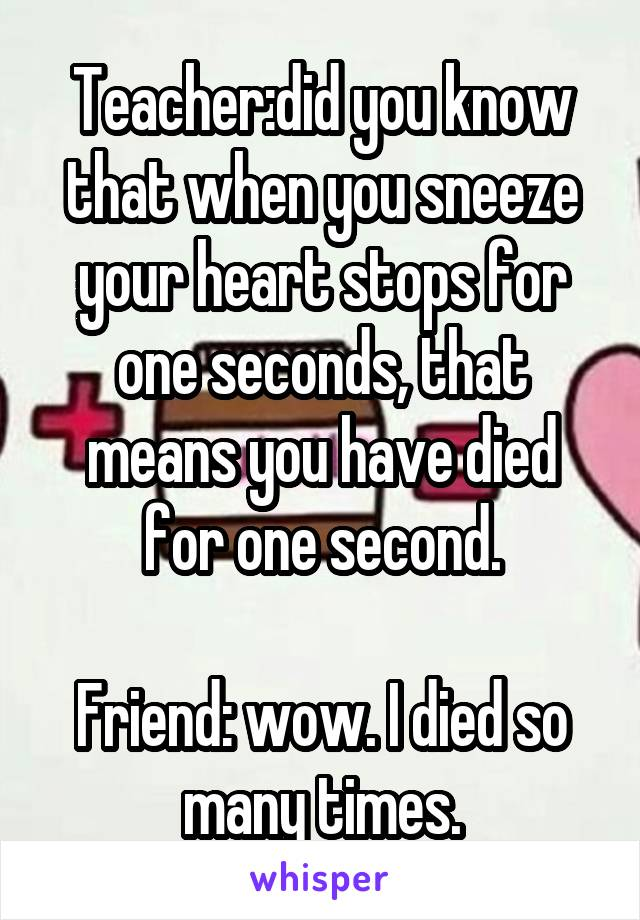 Teacher:did you know that when you sneeze your heart stops for one seconds, that means you have died for one second.  Friend: wow. I died so many times.