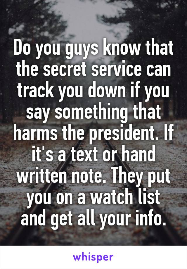 Do you guys know that the secret service can track you down if you say something that harms the president. If it's a text or hand written note. They put you on a watch list and get all your info.