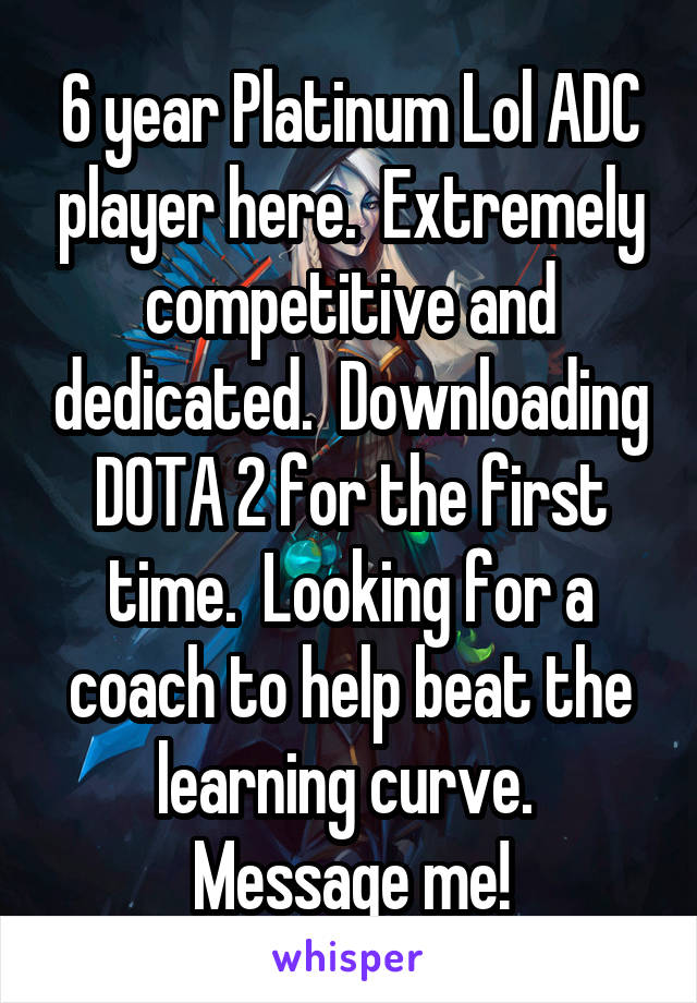 6 year Platinum Lol ADC player here.  Extremely competitive and dedicated.  Downloading DOTA 2 for the first time.  Looking for a coach to help beat the learning curve.  Message me!