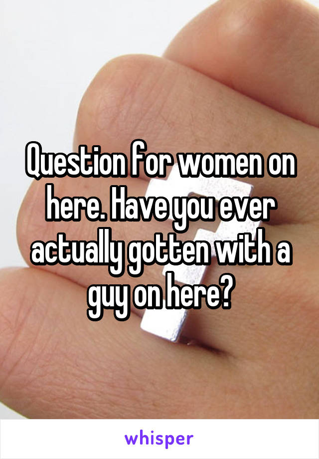 Question for women on here. Have you ever actually gotten with a guy on here?
