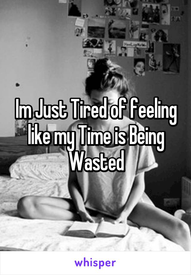 Im Just Tired of feeling like my Time is Being Wasted